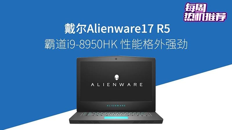 每周热机推荐:最高搭i9!Alienware 17 R5图评