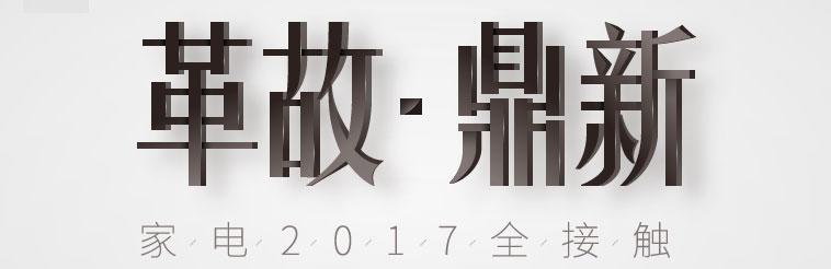 革故鼎新-家电2017全接触